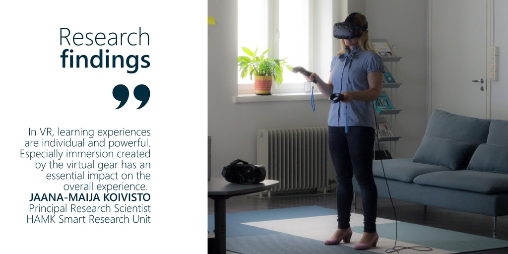 Research Findings - In Virtual Reality, learning experiences are individual and powerful. Especially immersion created by the virtual gear has an essential impact on the overall experience, says Jaana-Maija Koivisto, Principal Research Scientist, HAMK Smar Research Unit